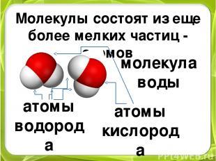 Молекулы состоят из еще более мелких частиц - атомов молекула воды атомы водород