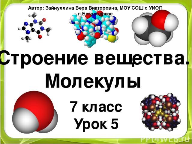 Строение вещества. Молекулы 7 класс Урок 5 Автор: Зайнуллина Вера Викторовна, МОУ СОШ с УИОП п.Богородское