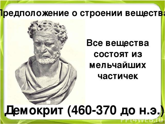 Предположение о строении вещества Демокрит (460-370 до н.э.) Все вещества состоят из мельчайших частичек