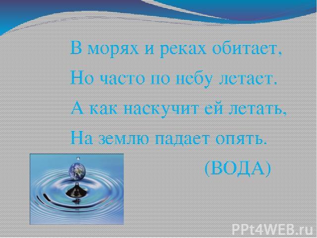 В морях и реках обитает, Но часто по небу летает. А как наскучит ей летать, На землю падает опять. (ВОДА)