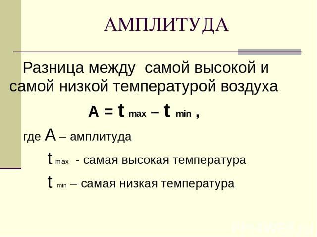 АМПЛИТУДА Разница между самой высокой и самой низкой температурой воздуха А = t max – t min , где А – амплитуда t max - самая высокая температура t min – самая низкая температура