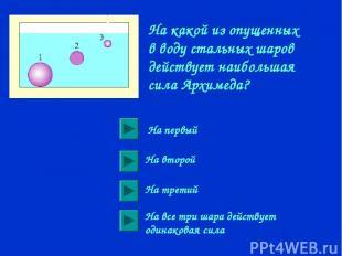 На какой из опущенных в воду стальных шаров действует наибольшая сила Архимеда?