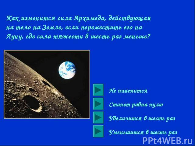 Как изменится сила Архимеда, действующая на тело на Земле, если переместить его на Луну, где сила тяжести в шесть раз меньше? Не изменится Станет равна нулю Увеличится в шесть раз Уменьшится в шесть раз