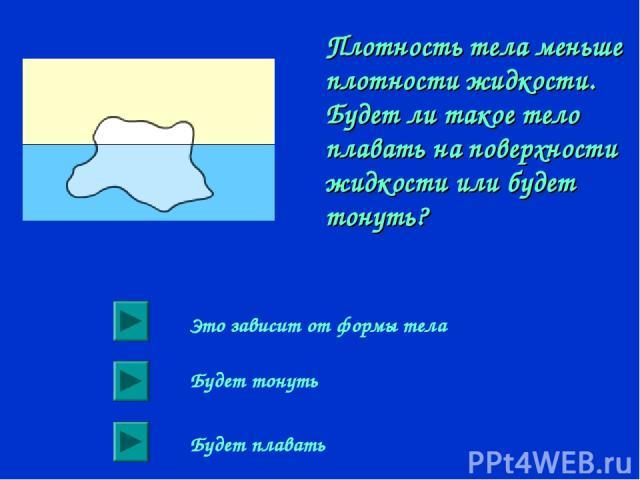 Плотность тела меньше плотности жидкости. Будет ли такое тело плавать на поверхности жидкости или будет тонуть? Это зависит от формы тела Будет тонуть Будет плавать