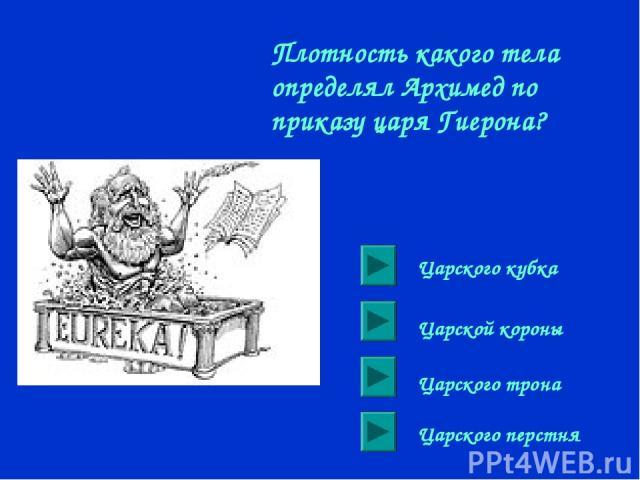 Плотность какого тела определял Архимед по приказу царя Гиерона? Царского кубка Царской короны Царского трона Царского перстня