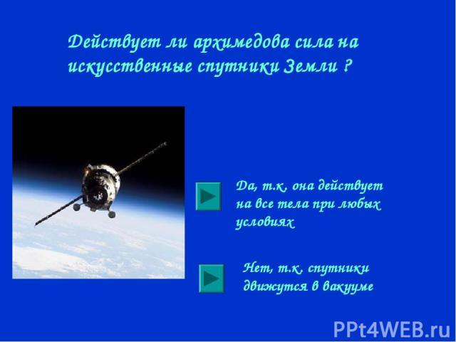 Действует ли архимедова сила на искусственные спутники Земли ? Да, т.к. она действует на все тела при любых условиях Нет, т.к. спутники движутся в вакууме