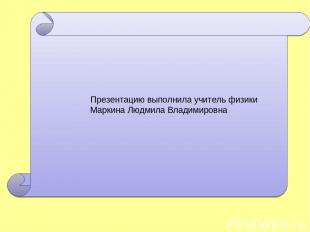 Презентацию выполнила учитель физики Маркина Людмила Владимировна