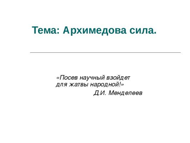 Тема: Архимедова сила. «Посев научный взойдет для жатвы народной!» Д.И. Менделеев