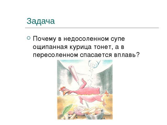 Задача Почему в недосоленном супе ощипанная курица тонет, а в пересоленном спасается вплавь?