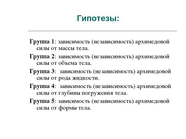 Гипотезы: Группа 1: зависимость (независимость) архимедовой силы от массы тела. Группа 2: зависимость (независимость) архимедовой силы от объема тела. Группа 3: зависимость (независимость) архимедовой силы от рода жидкости. Группа 4: зависимость (не…