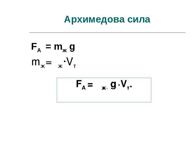 Архимедова сила mж=ρж·Vт FA = ρж· g ·Vт. FA = mж g