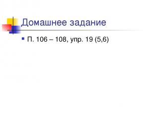 Домашнее задание П. 106 – 108, упр. 19 (5,6)