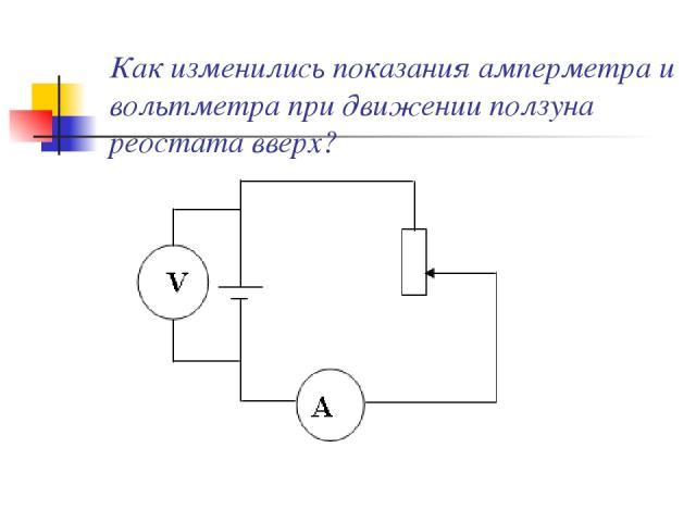 Как изменились показания амперметра и вольтметра при движении ползуна реостата вверх?