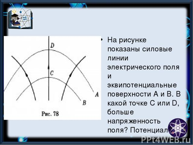 На рисунке показаны силовые линии электрического поля и эквипотенциальные поверхности А и В. В какой точке С или D, больше напряженность поля? Потенциал?