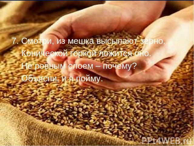 7. Смотри, из мешка высыпают зерно. Конической горкой ложится оно. Не ровным слоем – почему? Объясни, и я пойму.