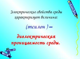 Электрические свойства среды характеризует величина: ε (эпсилон ) – диэлектричес
