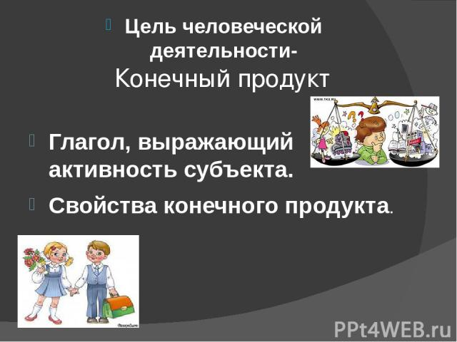 Конечный продукт Цель человеческой деятельности- Глагол, выражающий активность субъекта. Свойства конечного продукта.