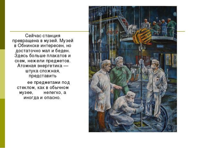 Сейчас станция превращена в музей. Музей в Обнинске интересен, но достаточно мал и беден. Здесь больше плакатов и схем, нежели предметов. Атомная энергетика — штука сложная, представить ее предметами под стеклом, как в обычном музее, нелегко, а иног…