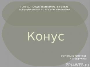 Конус Учитель математики А.А.Шарикова ГОКУ АО «Общеобразовательная школа при учр