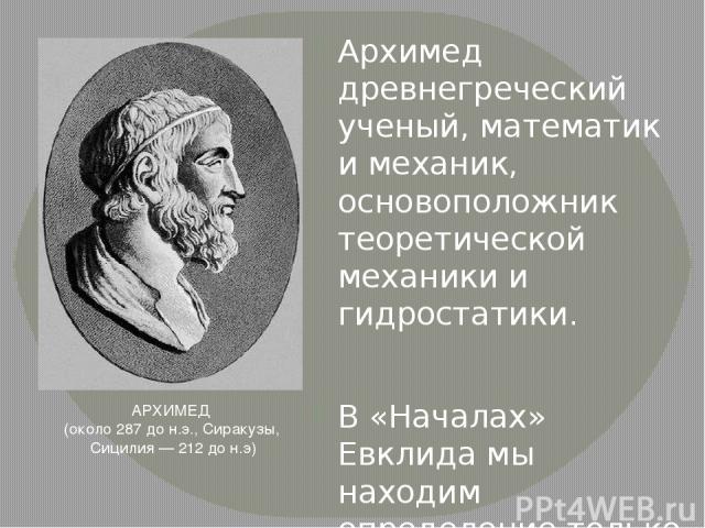 Архимед древнегреческий ученый, математик и механик, основоположник теоретической механики и гидростатики. В «Началах» Евклида мы находим определение только объёмов цилиндра и конуса, площадь же боковых поверхностей была найдена Архимедом. До нас до…