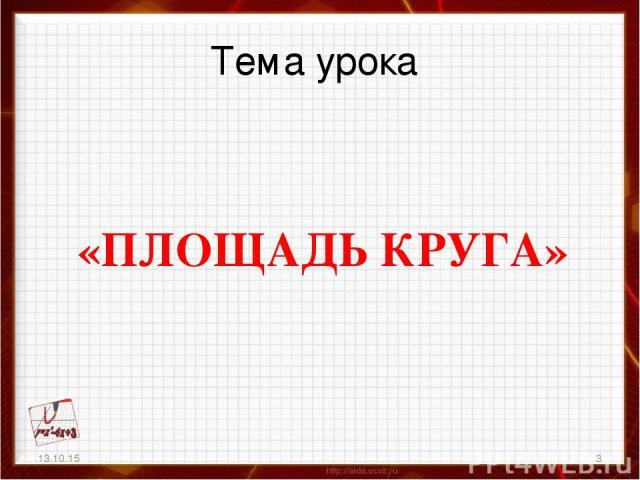 Тема урока «ПЛОЩАДЬ КРУГА» 13.10.15 *
