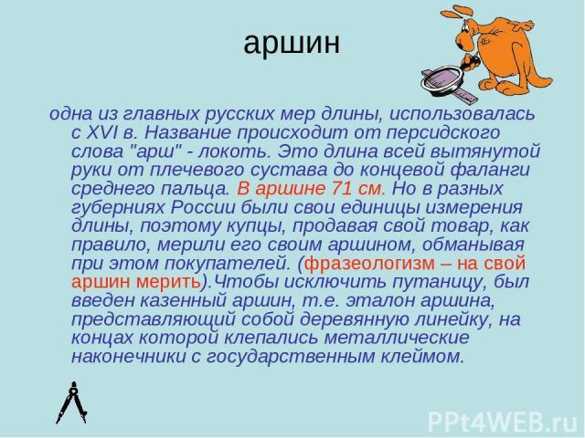"""аршин одна из главных русских мер длины, использовалась с XVI в. Название происходит от персидского слова """"арш"""" - локоть. Это длина всей вытянутой руки от плечевого сустава до концевой фаланги среднего пальца. В аршине 71 см. Но в разных г…"""