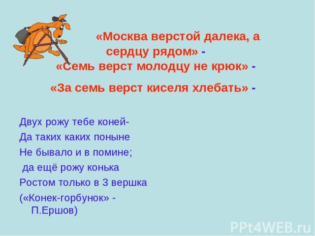 «Москва верстой далека, а сердцу рядом» - «Семь верст молодцу не крюк» - «За семь верст киселя хлебать» - Двух рожу тебе коней- Да таких каких поныне Не бывало и в помине; да ещё рожу конька Ростом только в 3 вершка («Конек-горбунок» - П.Ершов)