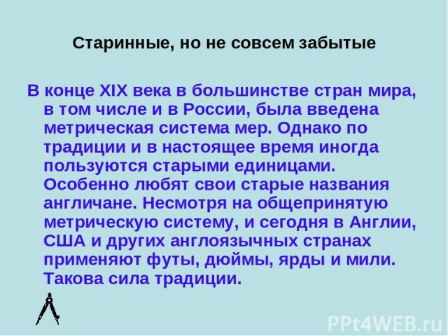 Старинные, но не совсем забытые В конце XIX века в большинстве стран мира, в том числе и в России, была введена метрическая система мер. Однако по традиции и в настоящее время иногда пользуются старыми единицами. Особенно любят свои старые названия …