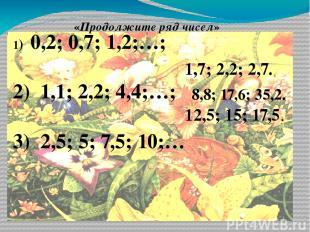 «Продолжите ряд чисел» 1) 0,2; 0,7; 1,2;…; 2) 1,1; 2,2; 4,4;…; 3) 2,5; 5; 7,5; 1