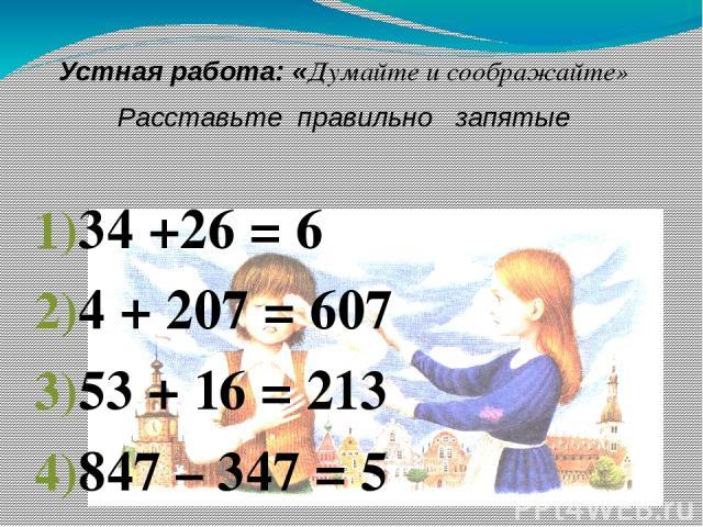 Устная работа: «Думайте и соображайте» Расставьте правильно запятые 34 +26 = 6 4 + 207 = 607 53 + 16 = 213 847 – 347 = 5 74 – 38 = 702 68 – 5 = 18