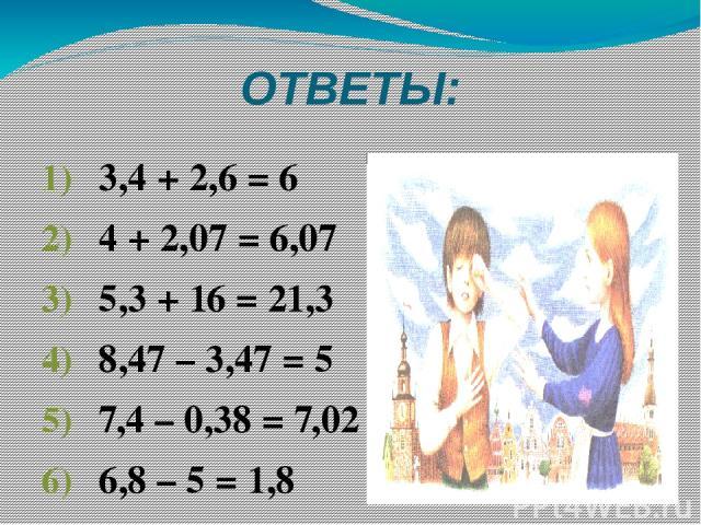 ОТВЕТЫ: 3,4 + 2,6 = 6 4 + 2,07 = 6,07 5,3 + 16 = 21,3 8,47 – 3,47 = 5 7,4 – 0,38 = 7,02 6,8 – 5 = 1,8