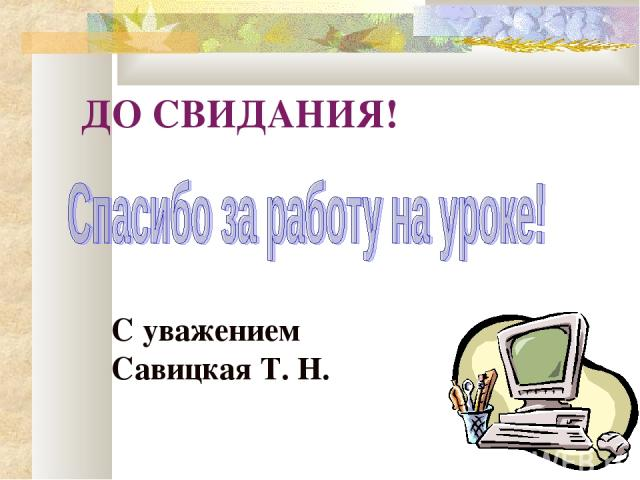 ДО СВИДАНИЯ! С уважением Савицкая Т. Н.