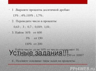 Устные задания!!! 1 .Выразите проценты десятичной дробью: 13% ; 4%;110% ; 1,7%;