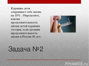 Задача №2 Курящие дети сокращают себе жизнь на 15% . Определите, какова продолжи