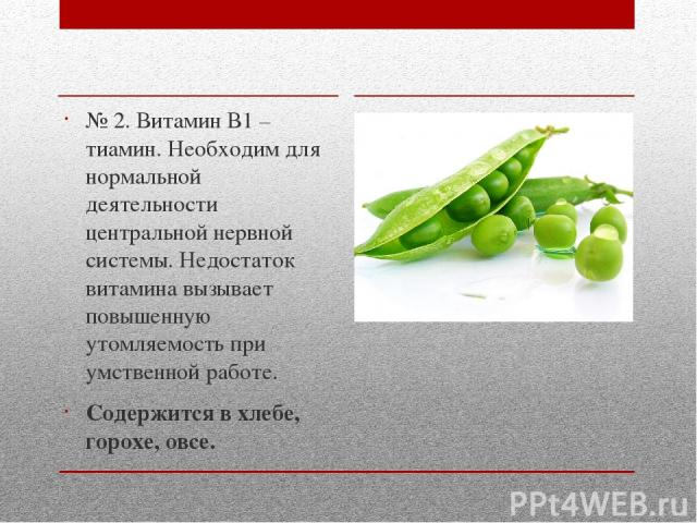 № 2. Витамин В1 – тиамин. Необходим для нормальной деятельности центральной нервной системы. Недостаток витамина вызывает повышенную утомляемость при умственной работе. Содержится в хлебе, горохе, овсе.