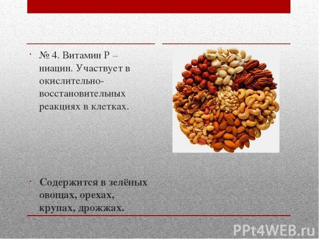 № 4. Витамин Р – ниацин. Участвует в окислительно-восстановительных реакциях в клетках. Содержится в зелёных овощах, орехах, крупах, дрожжах.