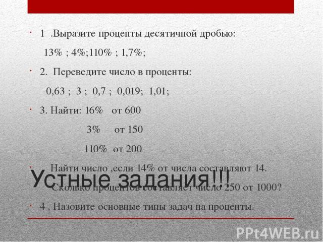 Устные задания!!! 1 .Выразите проценты десятичной дробью: 13% ; 4%;110% ; 1,7%; 2. Переведите число в проценты: 0,63 ; 3 ; 0,7 ; 0,019; 1,01; 3. Найти: 16% от 600 3% от 150 110% от 200 Найти число ,если 14% от числа составляют 14. Сколько процентов …