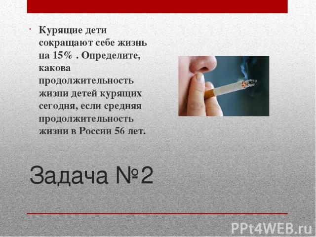 Задача №2 Курящие дети сокращают себе жизнь на 15% . Определите, какова продолжительность жизни детей курящих сегодня, если средняя продолжительность жизни в России 56 лет.