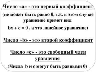 Число «а» - это первый коэффициент (не может быть равно 0, т.к. в этом случае ур