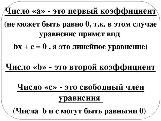 Число «а» - это первый коэффициент (не может быть равно 0, т.к. в этом случае уравнение примет вид bx + с = 0 , а это линейное уравнение) Число «b» - это второй коэффициент Число «с» - это свободный член уравнения (Числа b и с могут быть равными 0) …