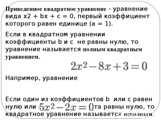 Приведенное квадратное уравнение- уравнение видаx2+ bx + c = 0, первый коэффициент которого равен единице (a = 1). Если в квадратном уравнении коэффициенты b и сне равны нулю, то уравнение называется полнымквадратным уравнением. Например, урав…