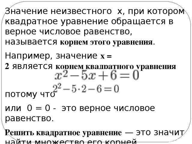 Значение неизвестного x, при котором квадратное уравнение обращается в верное числовое равенство, называется корнем этого уравнения. Например, значениеx = 2являетсякорнем квадратного уравнения потому что или0 = 0 - это верное числовое равенств…