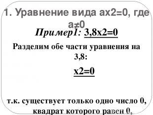 1. Уравнение вида ax2=0, где а≠0 Пример1: 3,8x2=0 Разделим обе части уравнения н