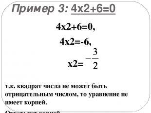 Пример 3: 4х2+6=0 4х2+6=0, 4х2=-6, х2= т.к. квадрат числа не может быть отрицате