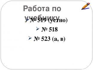 Работа по учебнику № 519 (устно) № 518 № 523 (а, в)