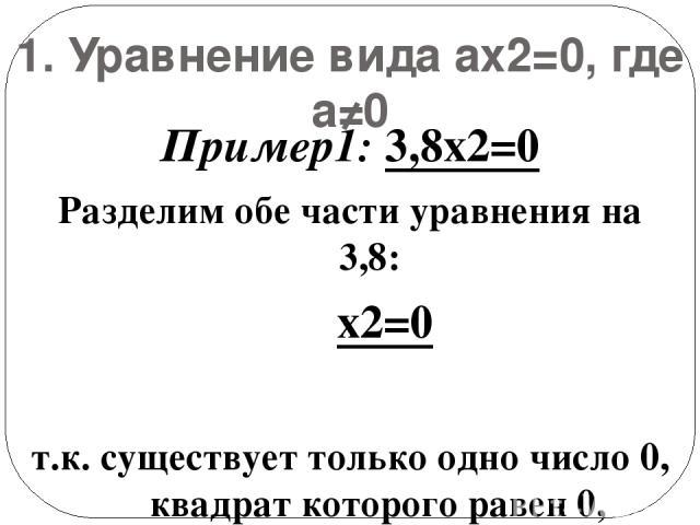 1. Уравнение вида ax2=0, где а≠0 Пример1: 3,8x2=0 Разделим обе части уравнения на 3,8: x2=0 т.к. существует только одно число 0, квадрат которого равен 0, уравнение имеет единственный корень: х=0. Ответ: х=0.