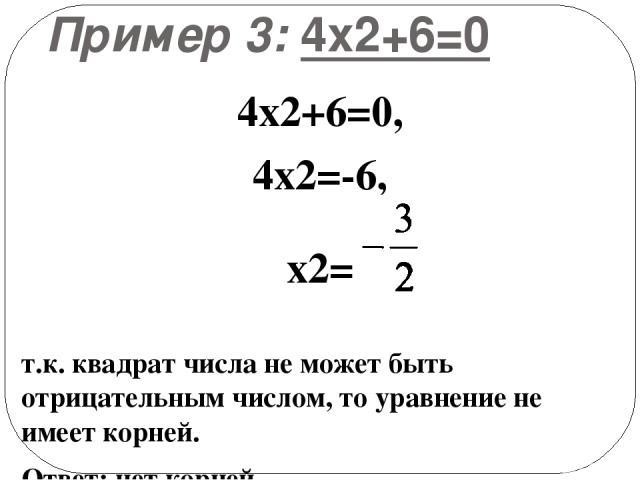Пример 3: 4х2+6=0 4х2+6=0, 4х2=-6, х2= т.к. квадрат числа не может быть отрицательным числом, то уравнение не имеет корней. Ответ: нет корней.
