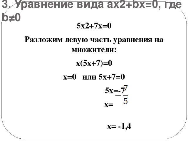 3. Уравнение вида ах2+bх=0, где b≠0 5х2+7х=0 Разложим левую часть уравнения на множители: х(5х+7)=0 х=0 или 5х+7=0 5х=-7 х= х= -1,4 Ответ: х1=0, х2=-1,4