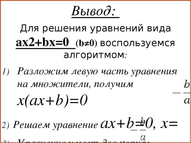 Вывод: Для решения уравнений вида ax2+bx=0 (b≠0) воспользуемся алгоритмом: Разложим левую часть уравнения на множители, получим x(ax+b)=0 Решаем уравнение ax+b=0, x= Уравнение имеет два корня: x1=0, x2=