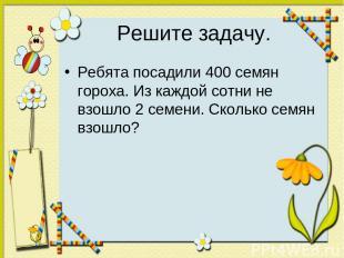 Решите задачу. Ребята посадили 400 семян гороха. Из каждой сотни не взошло 2 сем